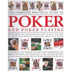 The Complete Practical Guide to Poker & Poker Playing - A Complete Illustrated Guide To The Game Of Poker: Including History, Poker Legends, Notable Players